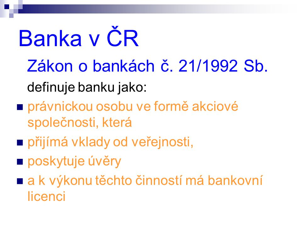 Banka v ČR Zákon o bankách č. 21/1992 Sb. definuje banku jako:
