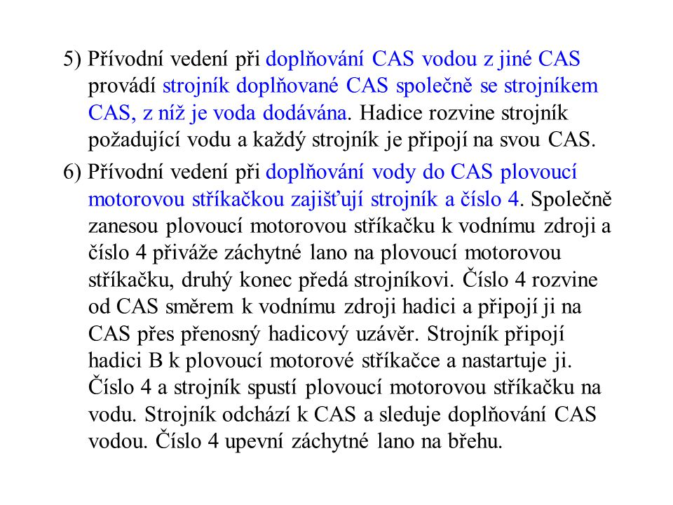 5) Přívodní vedení při doplňování CAS vodou z jiné CAS provádí strojník doplňované CAS společně se strojníkem CAS, z níž je voda dodávána. Hadice rozvine strojník požadující vodu a každý strojník je připojí na svou CAS.