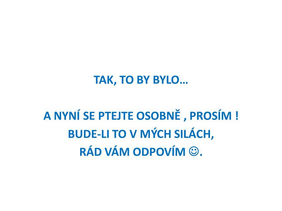 TAK, TO BY BYLO… A NYNÍ SE PTEJTE OSOBNĚ , PROSÍM