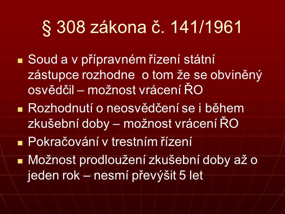 § 308 zákona č. 141/1961 Soud a v přípravném řízení státní zástupce rozhodne o tom že se obviněný osvědčil – možnost vrácení ŘO.