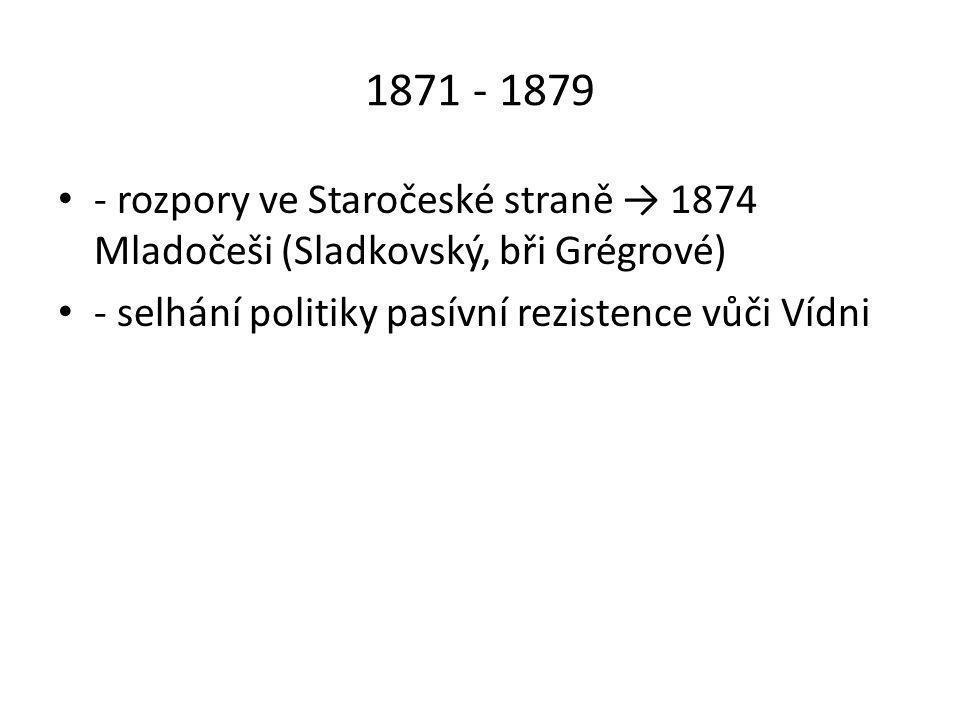 1871 - 1879 - rozpory ve Staročeské straně → 1874 Mladočeši (Sladkovský, bři Grégrové) - selhání politiky pasívní rezistence vůči Vídni.