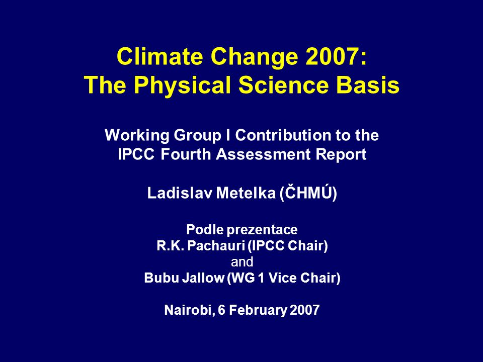 Climate Change 2007: The Physical Science Basis Working Group I Contribution to the IPCC Fourth Assessment Report Ladislav Metelka (ČHMÚ) Podle prezentace R.K.