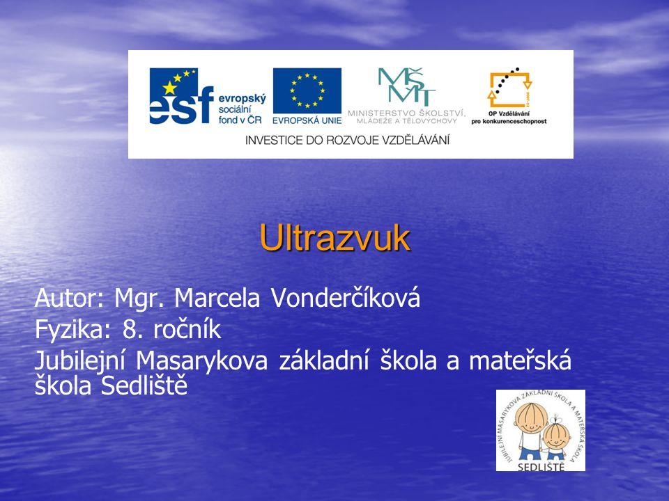 Ultrazvuk Autor: Mgr. Marcela Vonderčíková Fyzika: 8. ročník