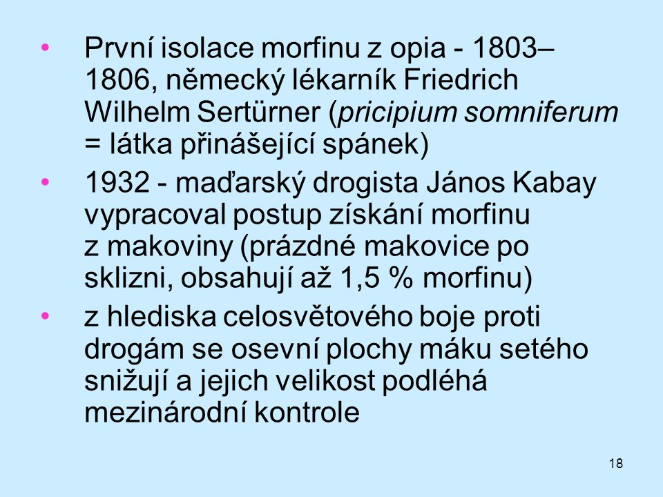 První isolace morfinu z opia - 1803–1806, německý lékarník Friedrich Wilhelm Sertürner (pricipium somniferum = látka přinášející spánek)