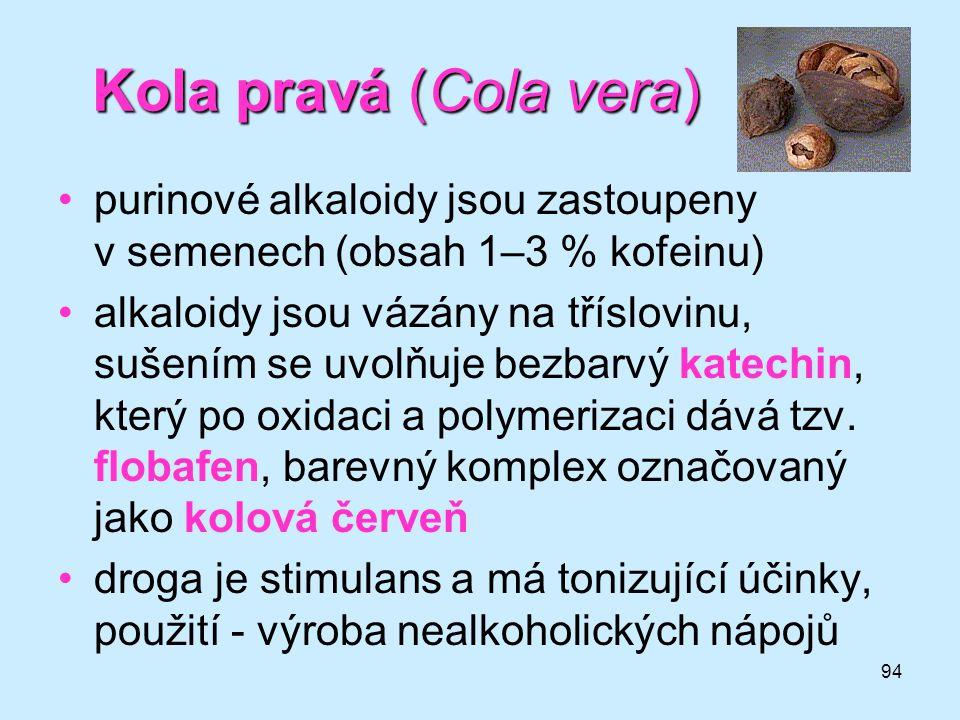Kola pravá (Cola vera) purinové alkaloidy jsou zastoupeny v semenech (obsah 1–3 % kofeinu)