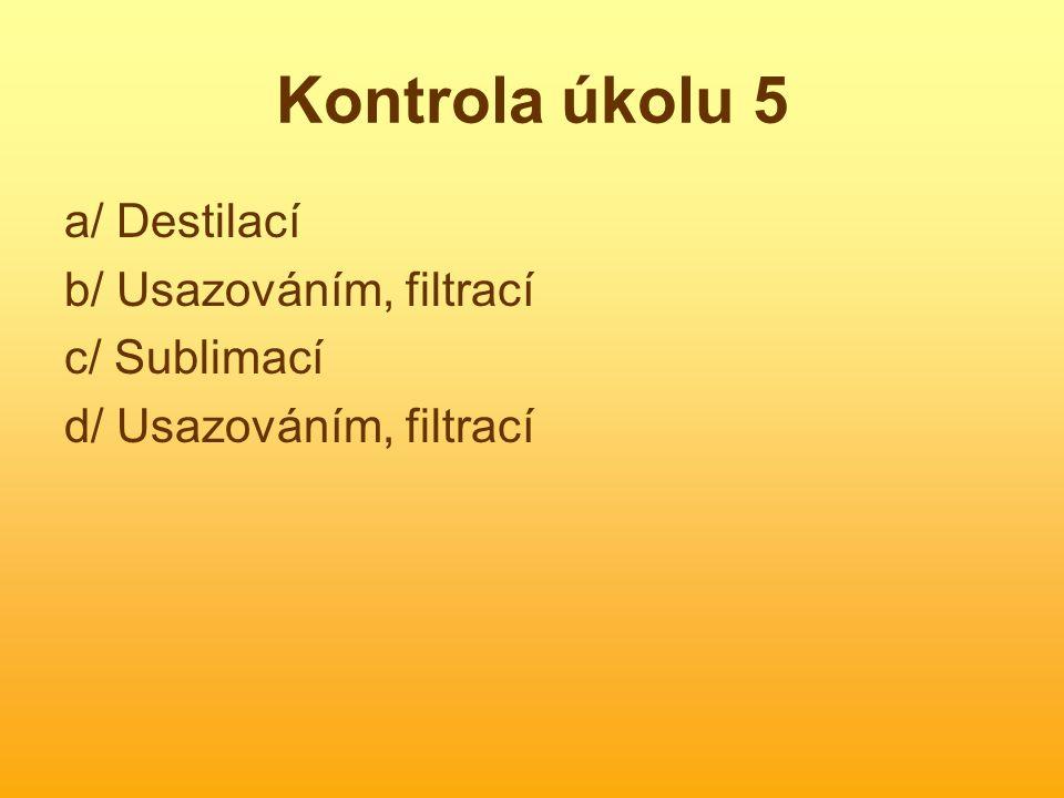 Kontrola úkolu 5 a/ Destilací b/ Usazováním, filtrací c/ Sublimací