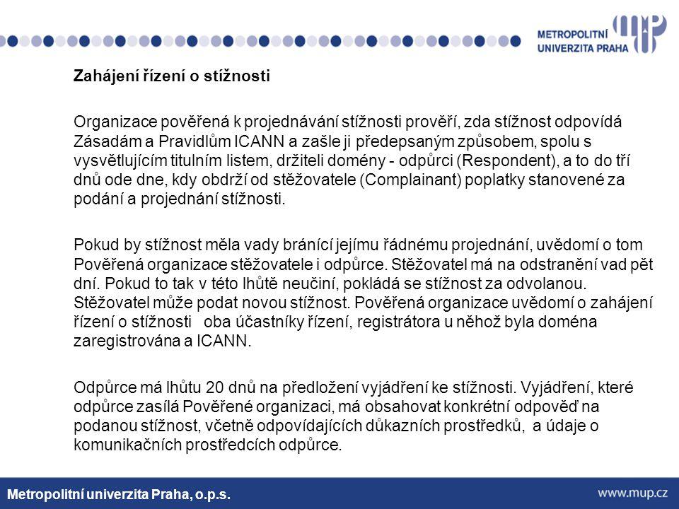 Zahájení řízení o stížnosti Organizace pověřená k projednávání stížnosti prověří, zda stížnost odpovídá Zásadám a Pravidlům ICANN a zašle ji předepsaným způsobem, spolu s vysvětlujícím titulním listem, držiteli domény - odpůrci (Respondent), a to do tří dnů ode dne, kdy obdrží od stěžovatele (Complainant) poplatky stanovené za podání a projednání stížnosti. Pokud by stížnost měla vady bránící jejímu řádnému projednání, uvědomí o tom Pověřená organizace stěžovatele i odpůrce. Stěžovatel má na odstranění vad pět dní. Pokud to tak v této lhůtě neučiní, pokládá se stížnost za odvolanou. Stěžovatel může podat novou stížnost. Pověřená organizace uvědomí o zahájení řízení o stížnosti oba účastníky řízení, registrátora u něhož byla doména zaregistrována a ICANN. Odpůrce má lhůtu 20 dnů na předložení vyjádření ke stížnosti. Vyjádření, které odpůrce zasílá Pověřené organizaci, má obsahovat konkrétní odpověď na podanou stížnost, včetně odpovídajících důkazních prostředků, a údaje o komunikačních prostředcích odpůrce.