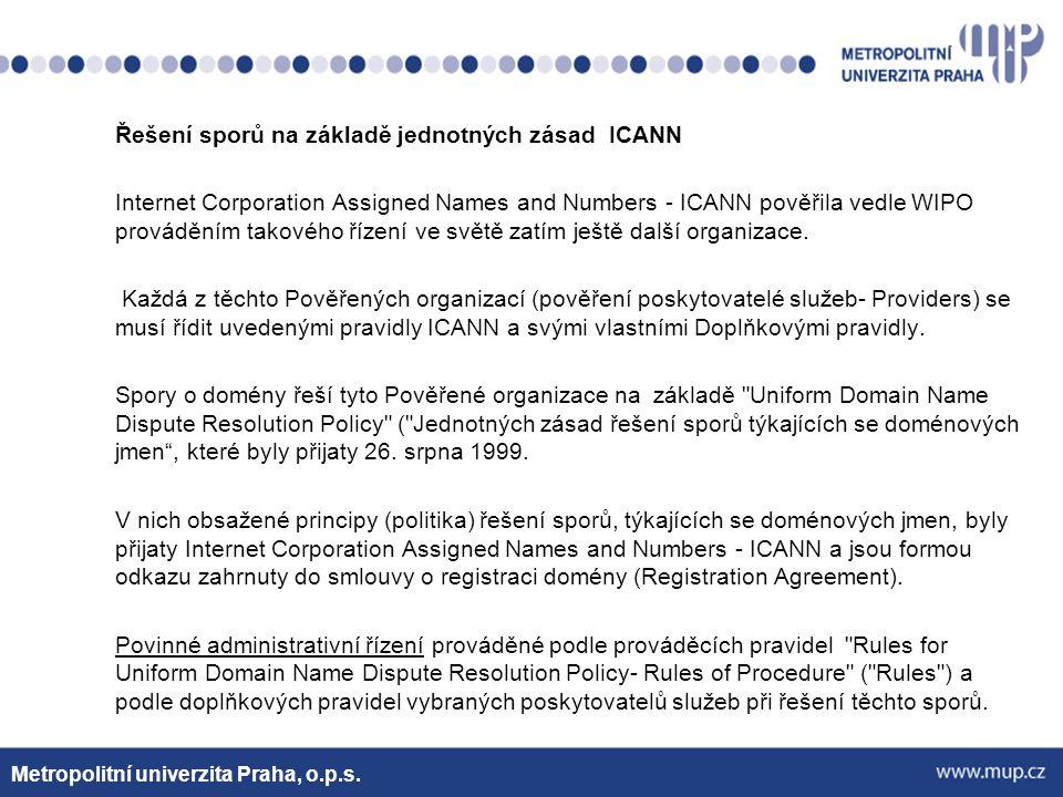 Řešení sporů na základě jednotných zásad ICANN Internet Corporation Assigned Names and Numbers - ICANN pověřila vedle WIPO prováděním takového řízení ve světě zatím ještě další organizace. Každá z těchto Pověřených organizací (pověření poskytovatelé služeb- Providers) se musí řídit uvedenými pravidly ICANN a svými vlastními Doplňkovými pravidly. Spory o domény řeší tyto Pověřené organizace na základě Uniform Domain Name Dispute Resolution Policy ( Jednotných zásad řešení sporů týkajících se doménových jmen , které byly přijaty 26. srpna 1999. V nich obsažené principy (politika) řešení sporů, týkajících se doménových jmen, byly přijaty Internet Corporation Assigned Names and Numbers - ICANN a jsou formou odkazu zahrnuty do smlouvy o registraci domény (Registration Agreement). Povinné administrativní řízení prováděné podle prováděcích pravidel Rules for Uniform Domain Name Dispute Resolution Policy- Rules of Procedure ( Rules ) a podle doplňkových pravidel vybraných poskytovatelů služeb při řešení těchto sporů.