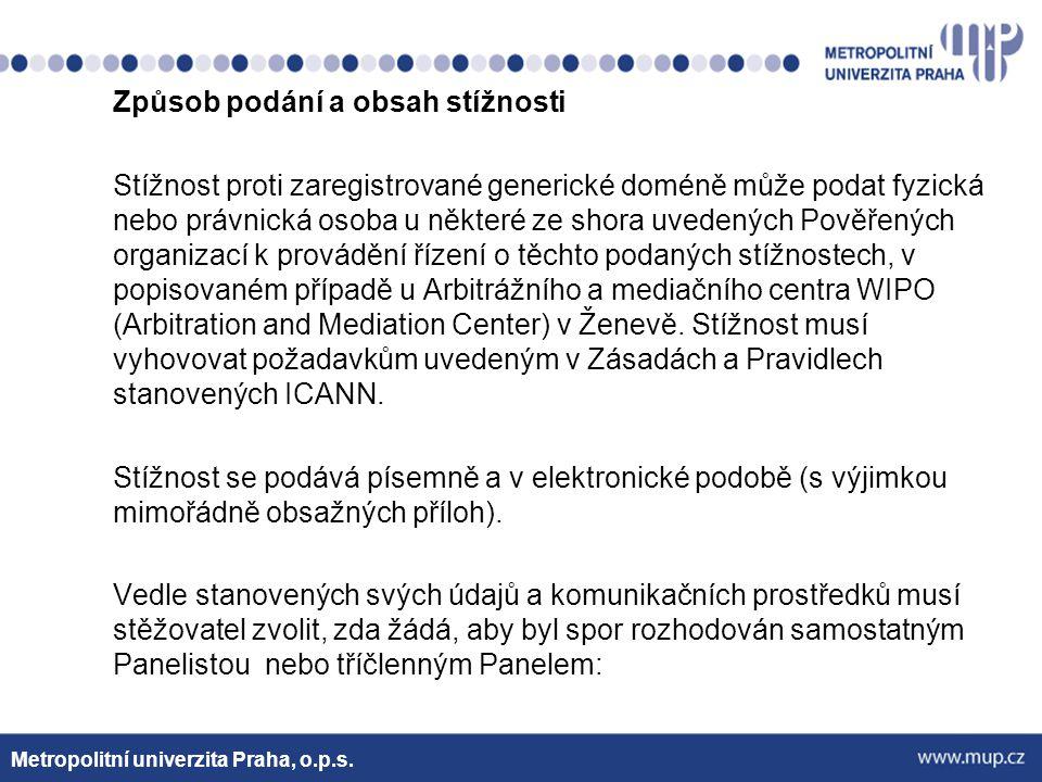 Způsob podání a obsah stížnosti Stížnost proti zaregistrované generické doméně může podat fyzická nebo právnická osoba u některé ze shora uvedených Pověřených organizací k provádění řízení o těchto podaných stížnostech, v popisovaném případě u Arbitrážního a mediačního centra WIPO (Arbitration and Mediation Center) v Ženevě. Stížnost musí vyhovovat požadavkům uvedeným v Zásadách a Pravidlech stanovených ICANN. Stížnost se podává písemně a v elektronické podobě (s výjimkou mimořádně obsažných příloh). Vedle stanovených svých údajů a komunikačních prostředků musí stěžovatel zvolit, zda žádá, aby byl spor rozhodován samostatným Panelistou nebo tříčlenným Panelem: