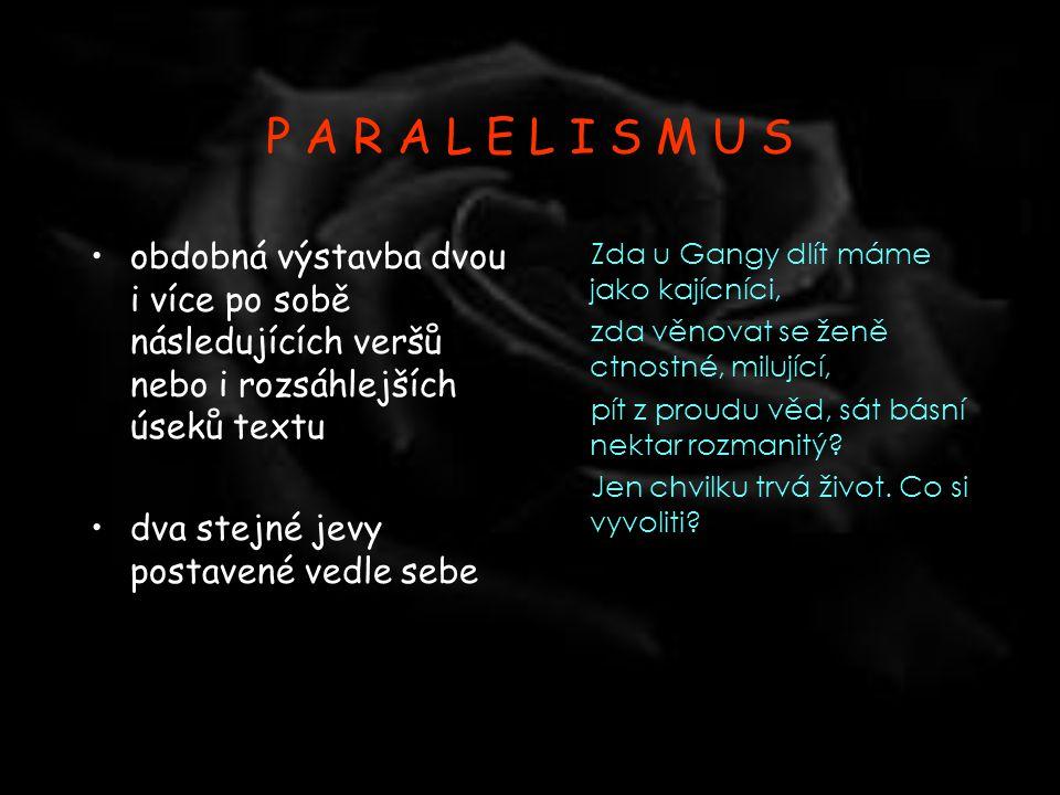 P A R A L E L I S M U S obdobná výstavba dvou i více po sobě následujících veršů nebo i rozsáhlejších úseků textu.