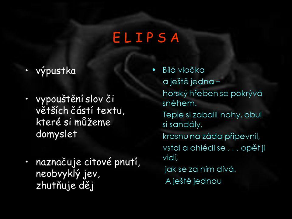 E L I P S A výpustka. vypouštění slov či větších částí textu, které si můžeme domyslet. naznačuje citové pnutí, neobvyklý jev, zhutňuje děj.