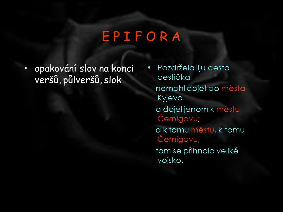 E P I F O R A opakování slov na konci veršů, půlveršů, slok