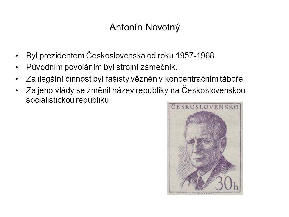 Antonín Novotný Byl prezidentem Československa od roku 1957-1968.