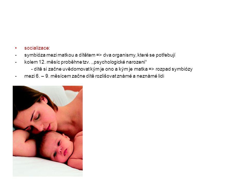 socializace: symbióza mezi matkou a dítětem => dva organismy, které se potřebují. kolem 12. měsíc proběhne tzv. ,,psychologické narození