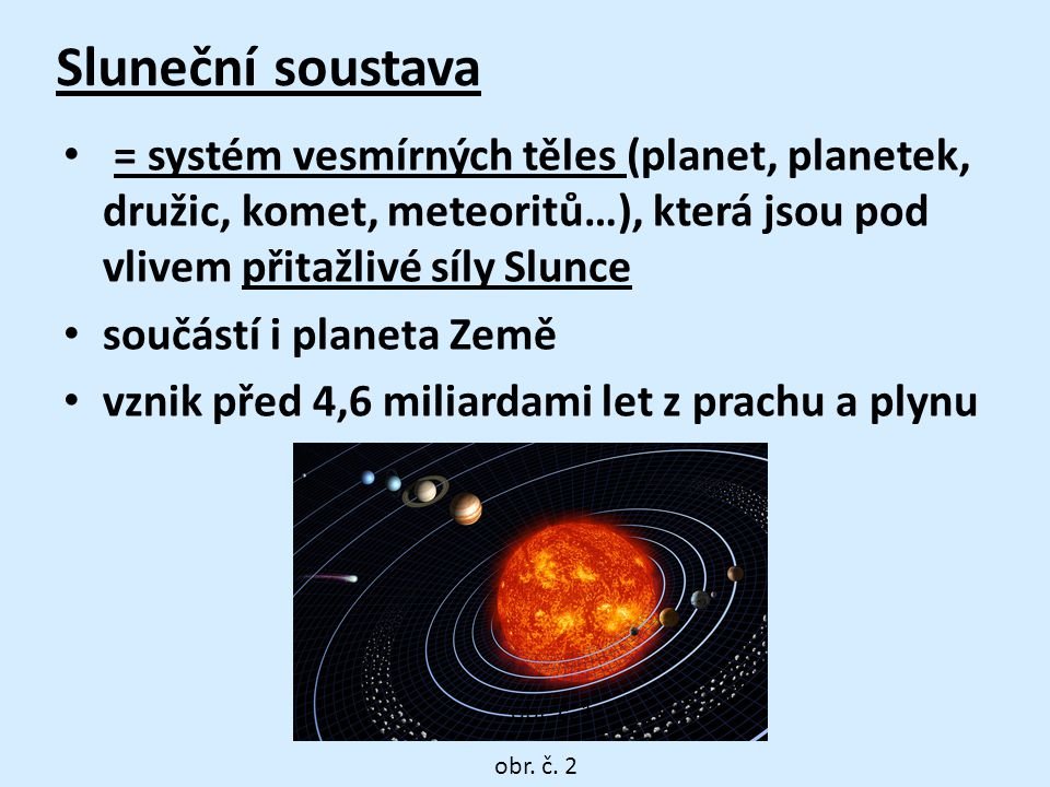 Sluneční soustava = systém vesmírných těles (planet, planetek, družic, komet, meteoritů…), která jsou pod vlivem přitažlivé síly Slunce.