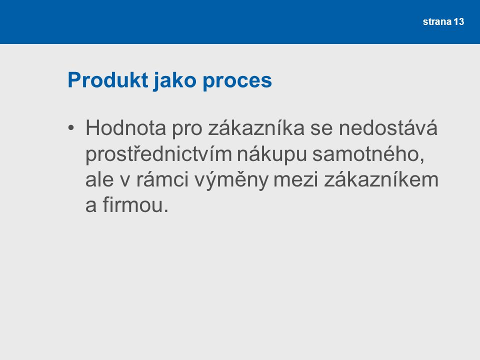 Produkt jako proces Hodnota pro zákazníka se nedostává prostřednictvím nákupu samotného, ale v rámci výměny mezi zákazníkem a firmou.