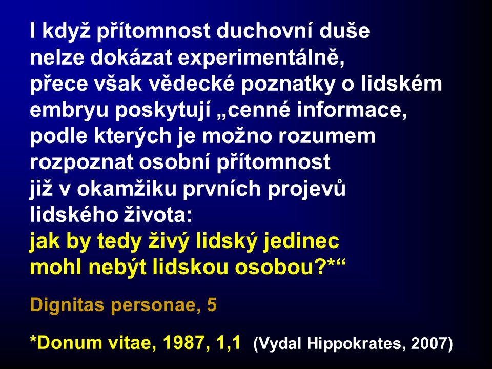 """I když přítomnost duchovní duše nelze dokázat experimentálně, přece však vědecké poznatky o lidském embryu poskytují """"cenné informace, podle kterých je možno rozumem rozpoznat osobní přítomnost již v okamžiku prvních projevů lidského života: jak by tedy živý lidský jedinec mohl nebýt lidskou osobou * Dignitas personae, 5 *Donum vitae, 1987, 1,1 (Vydal Hippokrates, 2007)"""