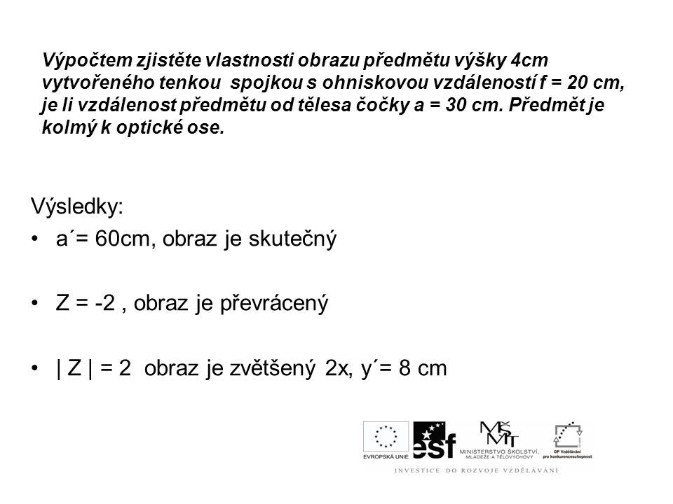 a´= 60cm, obraz je skutečný Z = -2 , obraz je převrácený