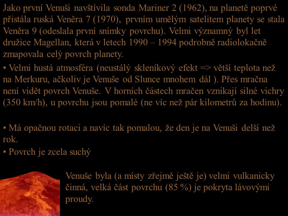 Jako první Venuši navštívila sonda Mariner 2 (1962), na planetě poprvé přistála ruská Veněra 7 (1970), prvním umělým satelitem planety se stala Veněra 9 (odeslala první snímky povrchu). Velmi významný byl let družice Magellan, která v letech 1990 – 1994 podrobně radiolokačně zmapovala celý povrch planety.