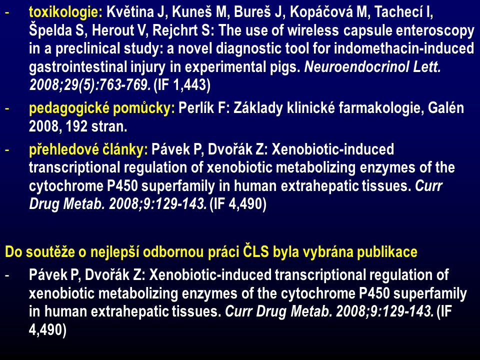 toxikologie: Květina J, Kuneš M, Bureš J, Kopáčová M, Tachecí I, Špelda S, Herout V, Rejchrt S: The use of wireless capsule enteroscopy in a preclinical study: a novel diagnostic tool for indomethacin-induced gastrointestinal injury in experimental pigs. Neuroendocrinol Lett. 2008;29(5): (IF 1,443)