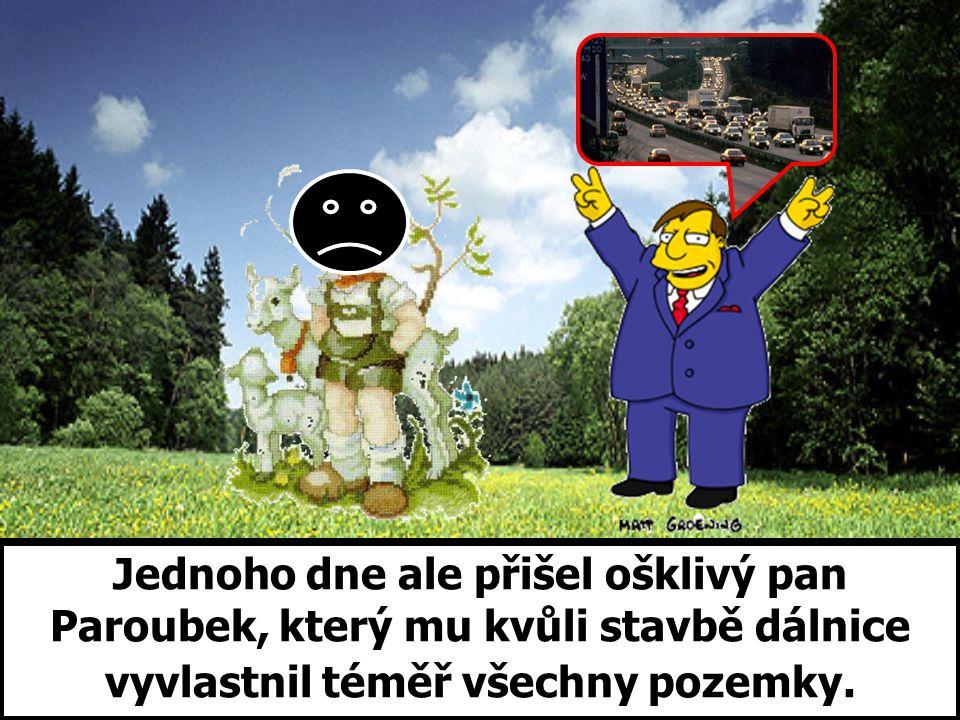 Jednoho dne ale přišel ošklivý pan Paroubek, který mu kvůli stavbě dálnice vyvlastnil téměř všechny pozemky.