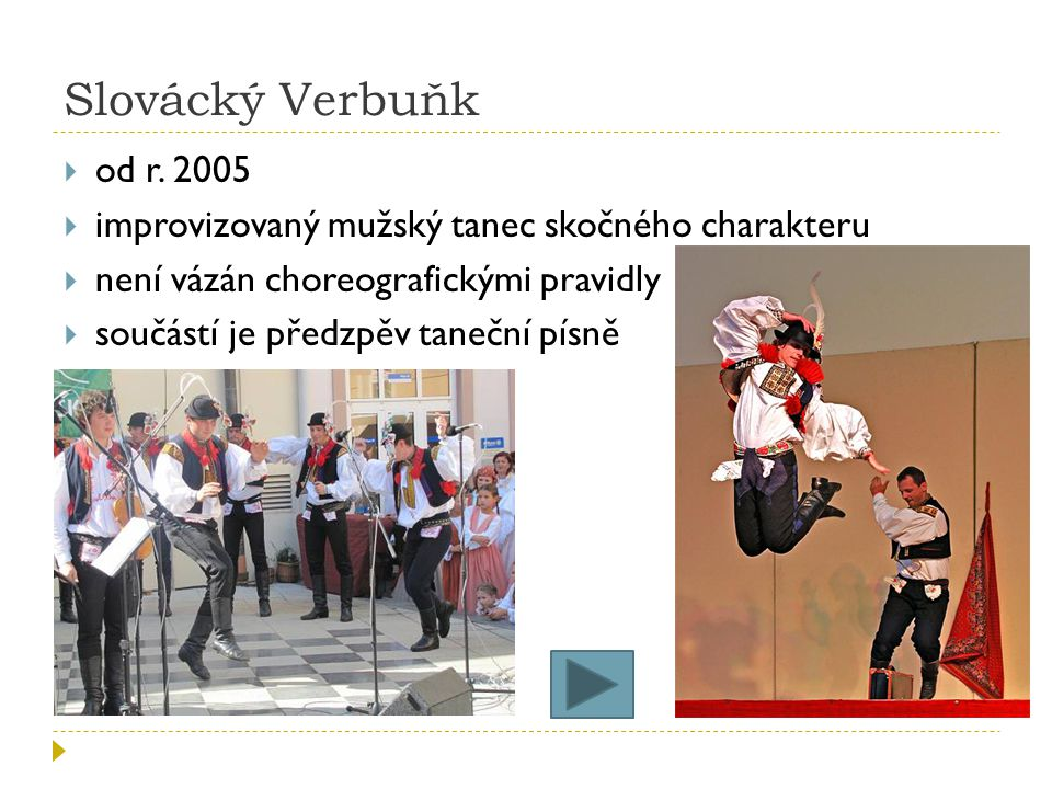 Slovácký Verbuňk od r. 2005. improvizovaný mužský tanec skočného charakteru. není vázán choreografickými pravidly.