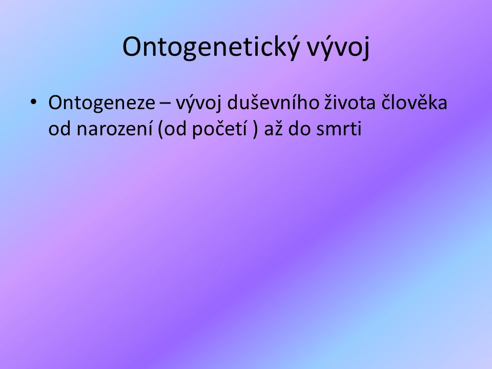 Ontogenetický vývoj Ontogeneze – vývoj duševního života člověka od narození (od početí ) až do smrti.
