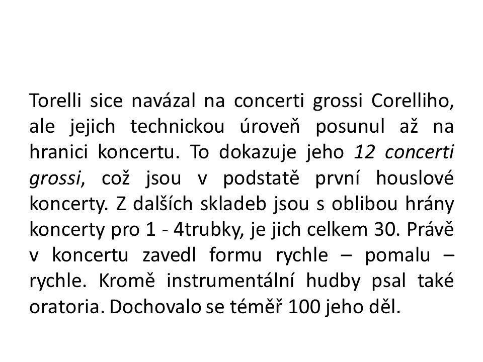 Torelli sice navázal na concerti grossi Corelliho, ale jejich technickou úroveň posunul až na hranici koncertu.