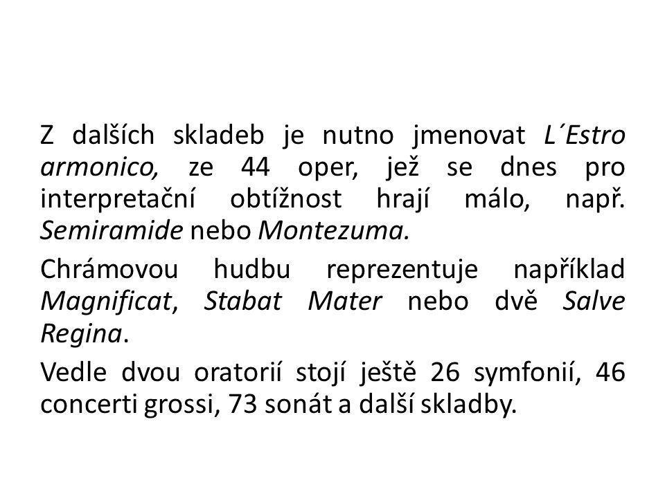 Z dalších skladeb je nutno jmenovat L´Estro armonico, ze 44 oper, jež se dnes pro interpretační obtížnost hrají málo, např.