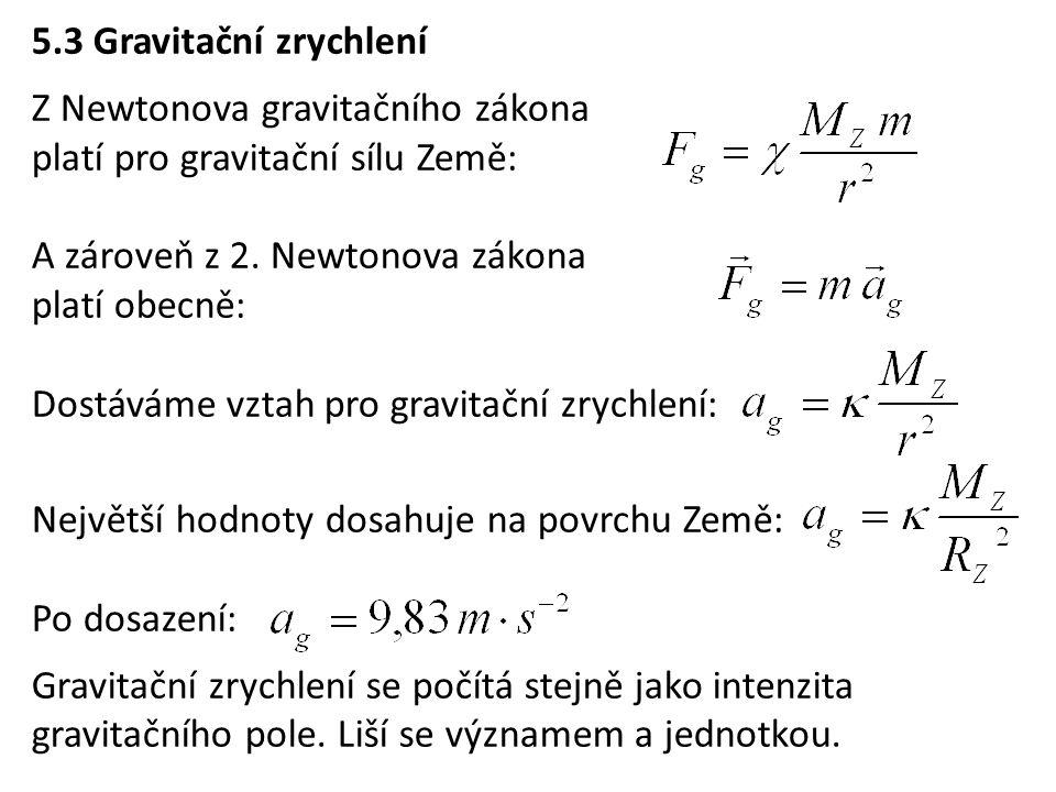 5.3 Gravitační zrychlení Z Newtonova gravitačního zákona platí pro gravitační sílu Země: A zároveň z 2. Newtonova zákona platí obecně: