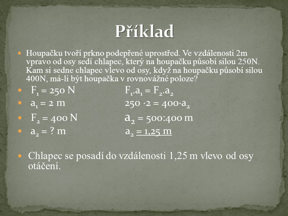 Příklad F1 = 250 N F1.a1 = F2.a2 a1 = 2 m 250 ∙2 = 400∙a2