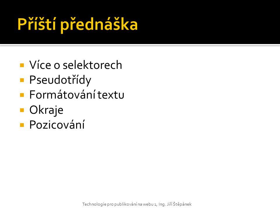Příští přednáška Více o selektorech Pseudotřídy Formátování textu