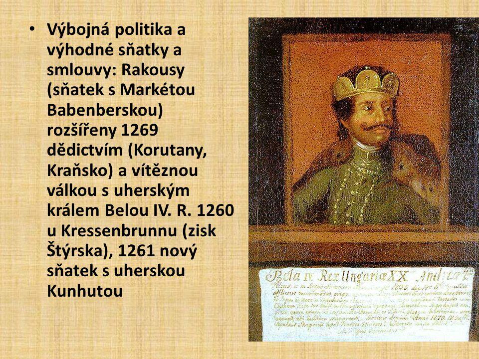 Výbojná politika a výhodné sňatky a smlouvy: Rakousy (sňatek s Markétou Babenberskou) rozšířeny 1269 dědictvím (Korutany, Kraňsko) a vítěznou válkou s uherským králem Belou IV.
