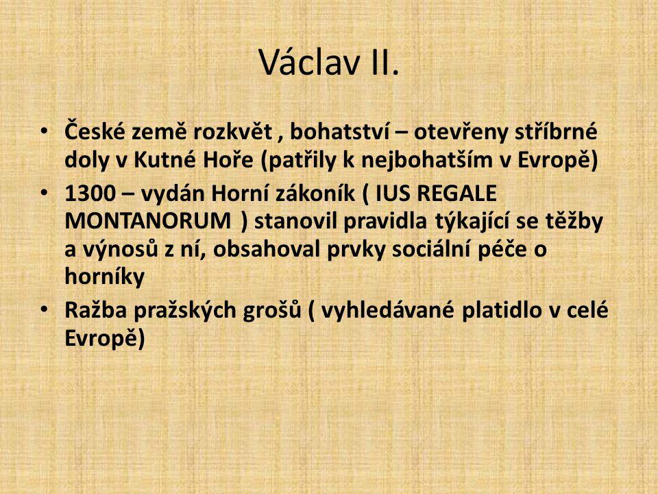 Václav II. České země rozkvět , bohatství – otevřeny stříbrné doly v Kutné Hoře (patřily k nejbohatším v Evropě)