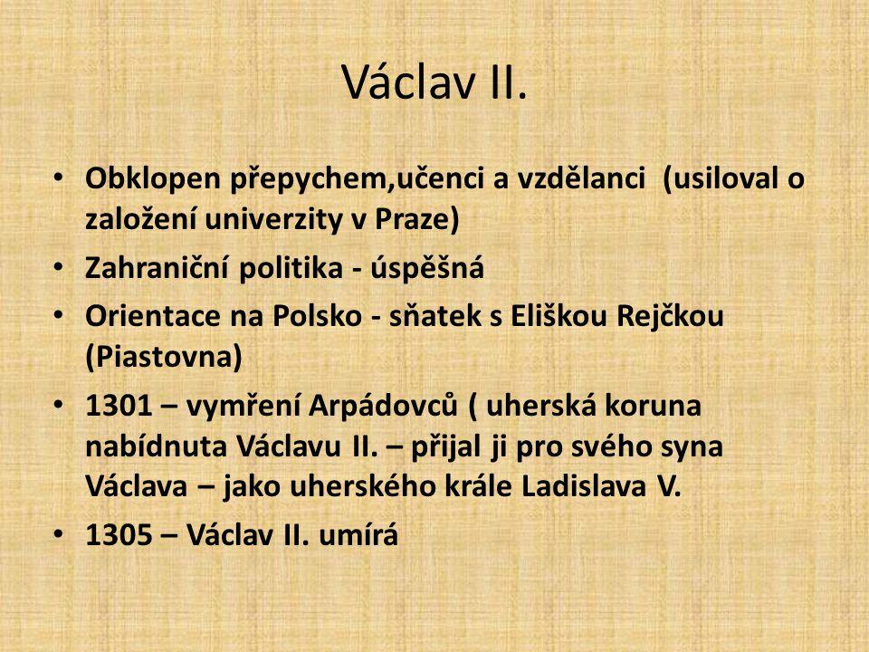 Václav II. Obklopen přepychem,učenci a vzdělanci (usiloval o založení univerzity v Praze) Zahraniční politika - úspěšná.
