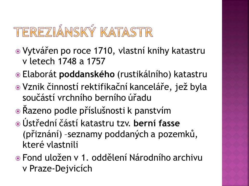 Tereziánský katastr Vytvářen po roce 1710, vlastní knihy katastru v letech 1748 a 1757. Elaborát poddanského (rustikálního) katastru.