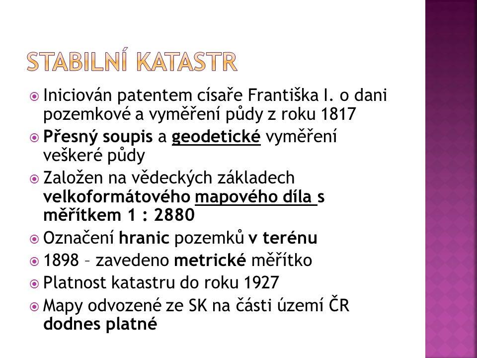 Stabilní katastr Iniciován patentem císaře Františka I. o dani pozemkové a vyměření půdy z roku 1817.