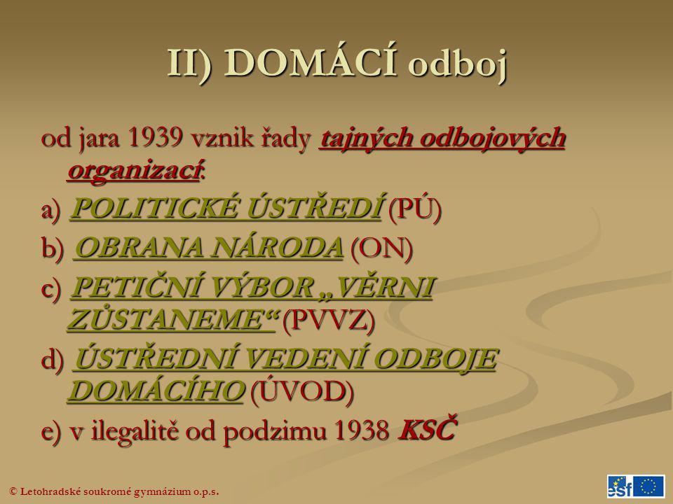 II) DOMÁCÍ odboj od jara 1939 vznik řady tajných odbojových organizací: a) POLITICKÉ ÚSTŘEDÍ (PÚ) b) OBRANA NÁRODA (ON)