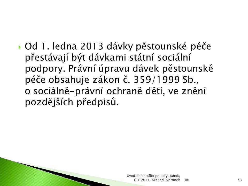 Od 1. ledna 2013 dávky pěstounské péče přestávají být dávkami státní sociální podpory. Právní úpravu dávek pěstounské péče obsahuje zákon č. 359/1999 Sb., o sociálně-právní ochraně dětí, ve znění pozdějších předpisů.