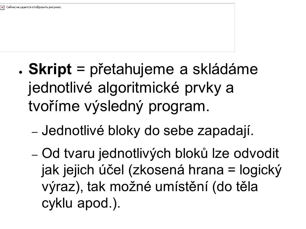 Tvorba skriptu Skript = přetahujeme a skládáme jednotlivé algoritmické prvky a tvoříme výsledný program.