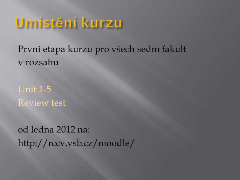 Umístění kurzu První etapa kurzu pro všech sedm fakult v rozsahu Unit 1-5 Review test od ledna 2012 na: http://rccv.vsb.cz/moodle/