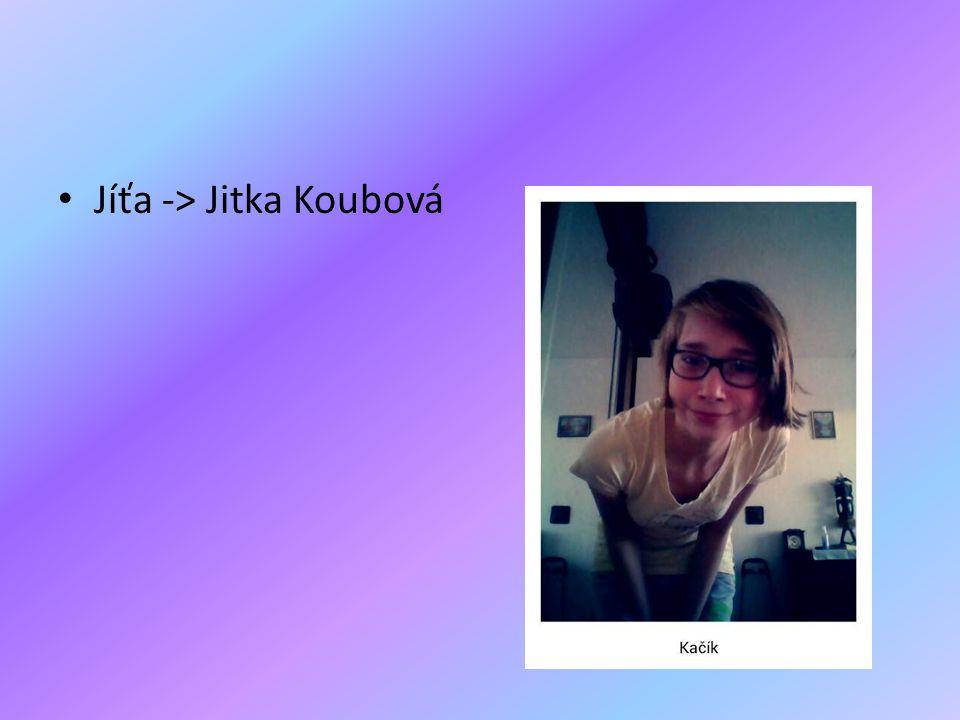 Jíťa -> Jitka Koubová