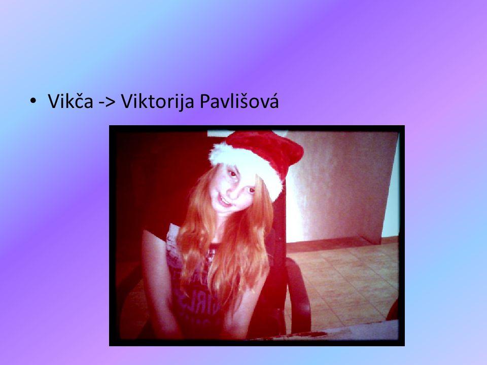 Vikča -> Viktorija Pavlišová