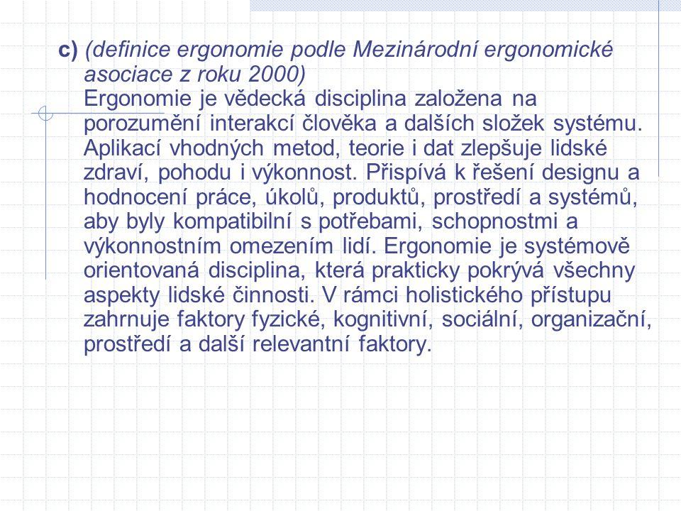 c) (definice ergonomie podle Mezinárodní ergonomické asociace z roku 2000) Ergonomie je vědecká disciplina založena na porozumění interakcí člověka a dalších složek systému.