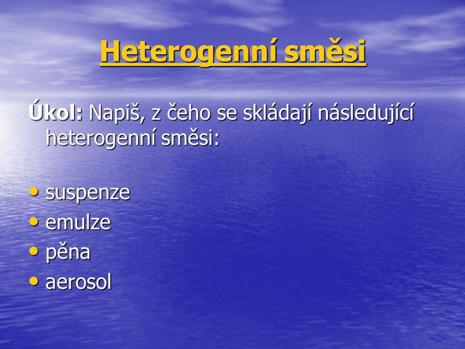 Heterogenní směsi Úkol: Napiš, z čeho se skládají následující heterogenní směsi: suspenze. emulze.