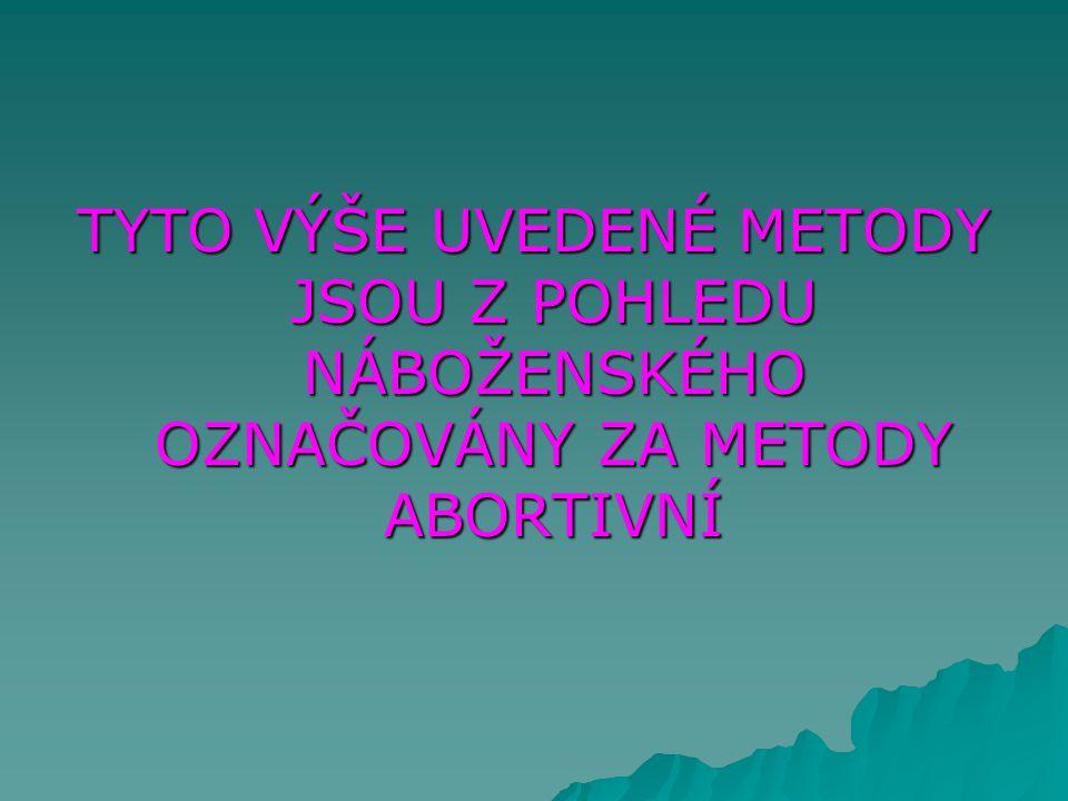 TYTO VÝŠE UVEDENÉ METODY JSOU Z POHLEDU NÁBOŽENSKÉHO OZNAČOVÁNY ZA METODY ABORTIVNÍ