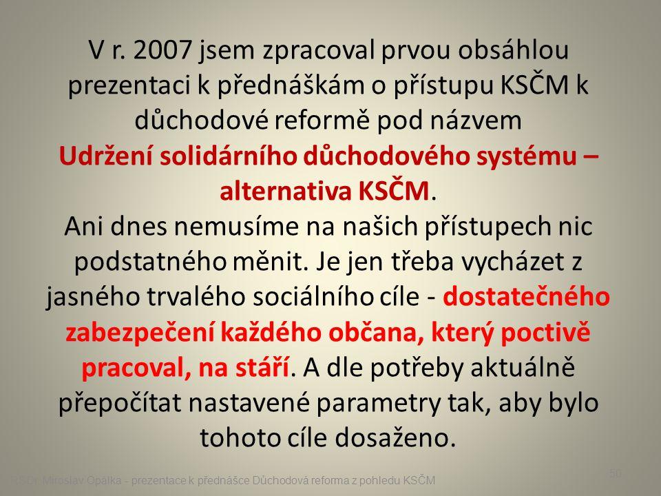 V r. 2007 jsem zpracoval prvou obsáhlou prezentaci k přednáškám o přístupu KSČM k důchodové reformě pod názvem Udržení solidárního důchodového systému – alternativa KSČM. Ani dnes nemusíme na našich přístupech nic podstatného měnit. Je jen třeba vycházet z jasného trvalého sociálního cíle - dostatečného zabezpečení každého občana, který poctivě pracoval, na stáří. A dle potřeby aktuálně přepočítat nastavené parametry tak, aby bylo tohoto cíle dosaženo.