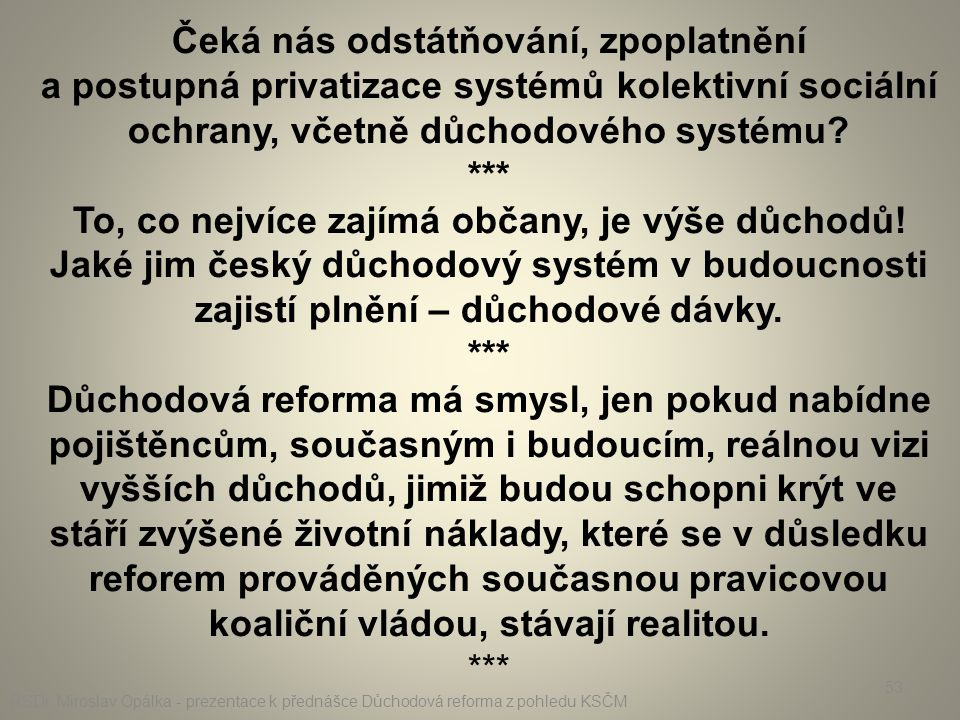 Čeká nás odstátňování, zpoplatnění a postupná privatizace systémů kolektivní sociální ochrany, včetně důchodového systému *** To, co nejvíce zajímá občany, je výše důchodů! Jaké jim český důchodový systém v budoucnosti zajistí plnění – důchodové dávky.