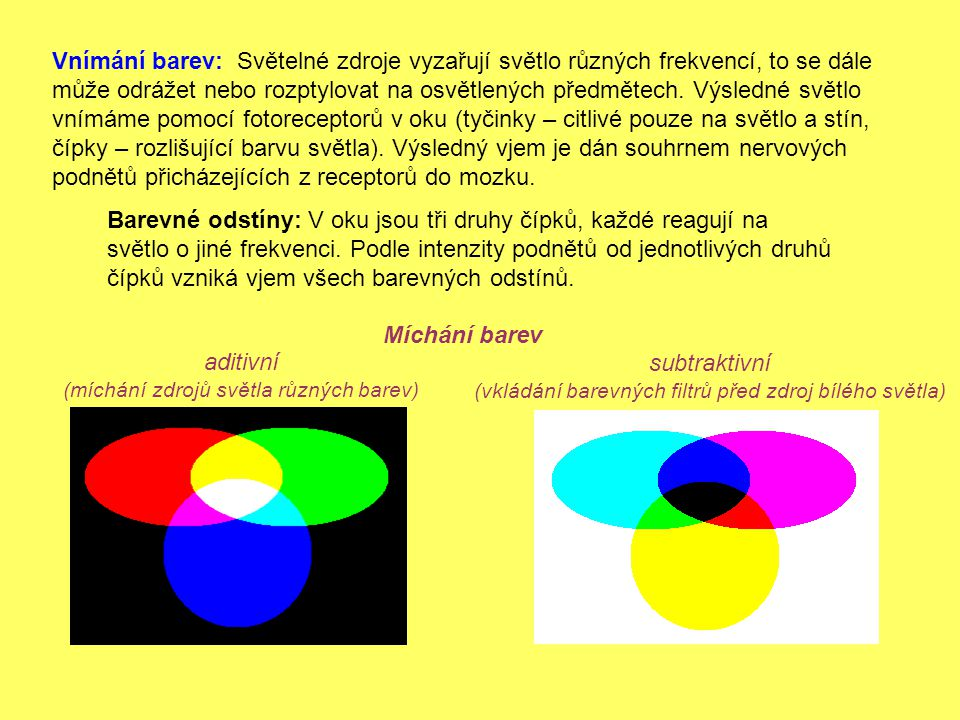 Vnímání barev: Světelné zdroje vyzařují světlo různých frekvencí, to se dále může odrážet nebo rozptylovat na osvětlených předmětech. Výsledné světlo vnímáme pomocí fotoreceptorů v oku (tyčinky – citlivé pouze na světlo a stín, čípky – rozlišující barvu světla). Výsledný vjem je dán souhrnem nervových podnětů přicházejících z receptorů do mozku.