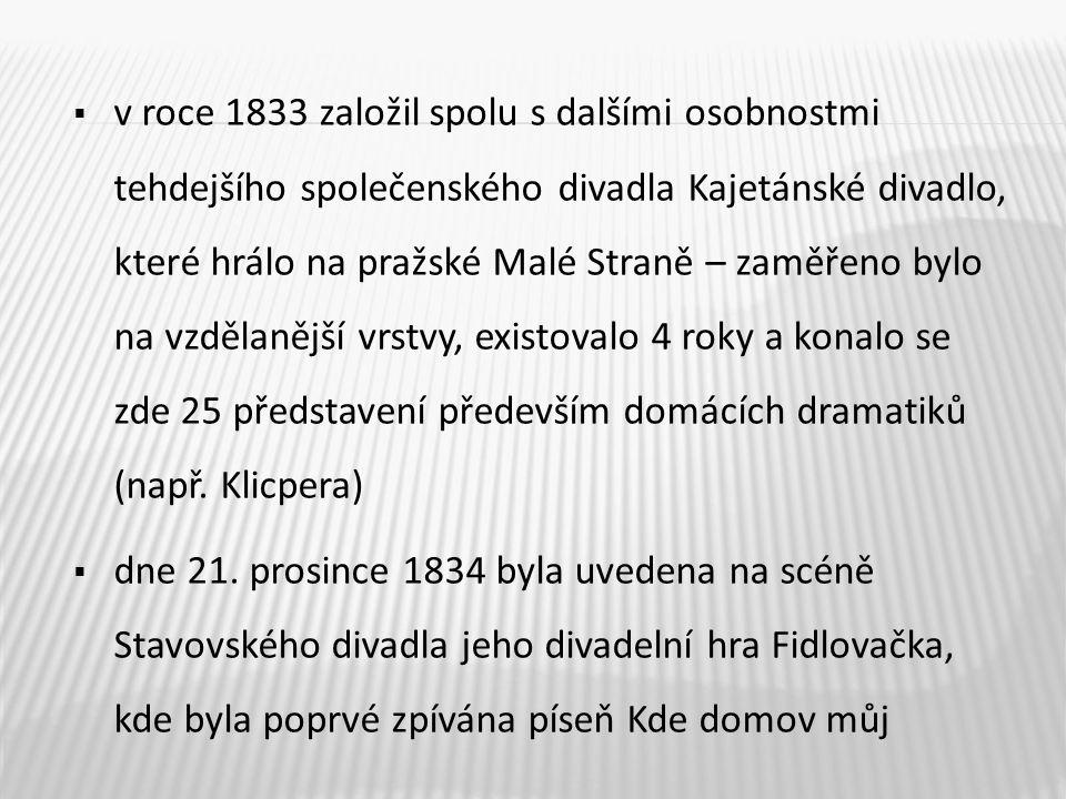 v roce 1833 založil spolu s dalšími osobnostmi tehdejšího společenského divadla Kajetánské divadlo, které hrálo na pražské Malé Straně – zaměřeno bylo na vzdělanější vrstvy, existovalo 4 roky a konalo se zde 25 představení především domácích dramatiků (např. Klicpera)